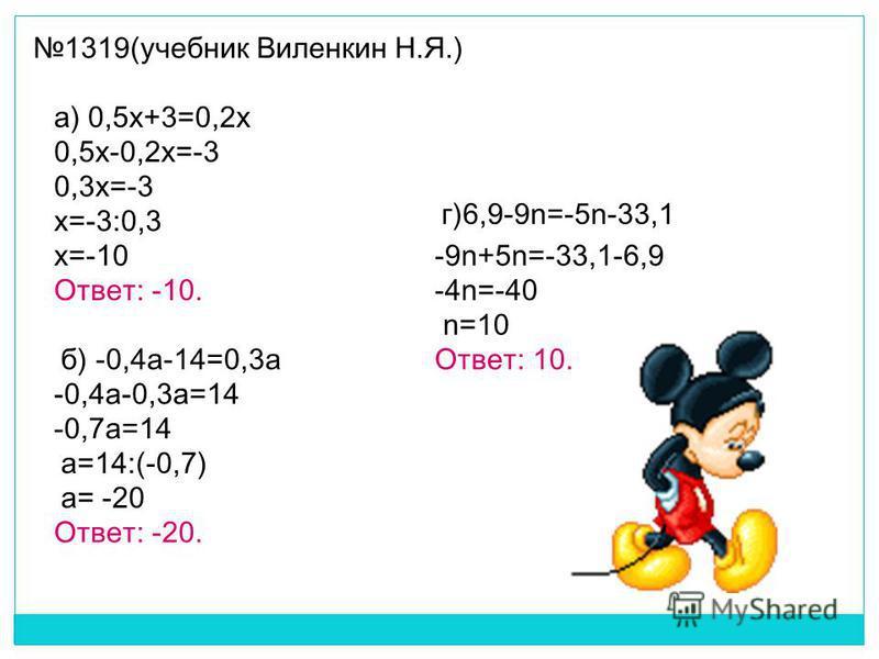 1319(учебник Виленкин Н.Я.) 0,5x-0,2x=-3 0,3x=-3 x=-3:0,3 x=-10 Ответ: -10. -9n+5n=-33,1-6,9 -4n=-40 n=10 Ответ: 10. -0,4a-0,3a=14 -0,7a=14 a=14:(-0,7) а= -20 Ответ: -20. а) 0,5x+3=0,2x б) -0,4 а-14=0,3 а г)6,9-9n=-5n-33,1