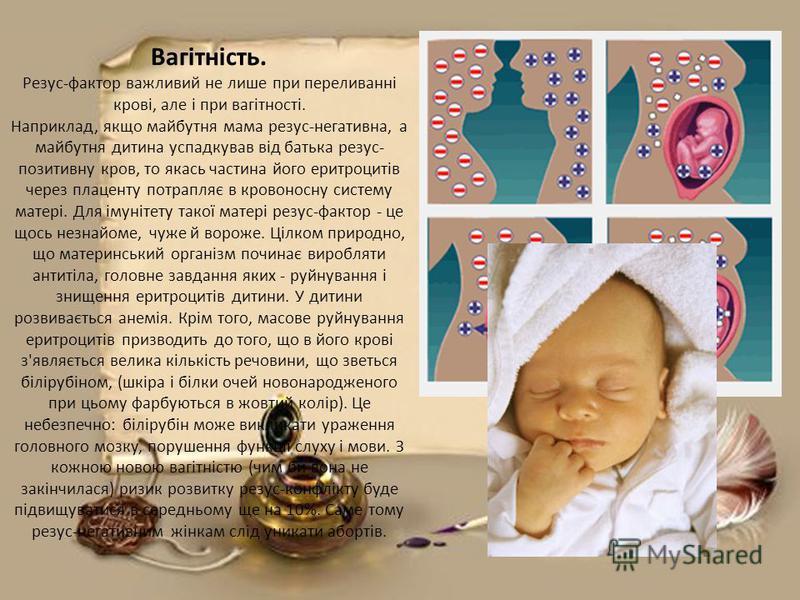 Вагітність. Резус-фактор важливий не лише при переливанні крові, але і при вагітності. Наприклад, якщо майбутня мама резус-негативна, а майбутня дитина успадкував від батька резус- позитивну кров, то якась частина його еритроцитів через плаценту потр