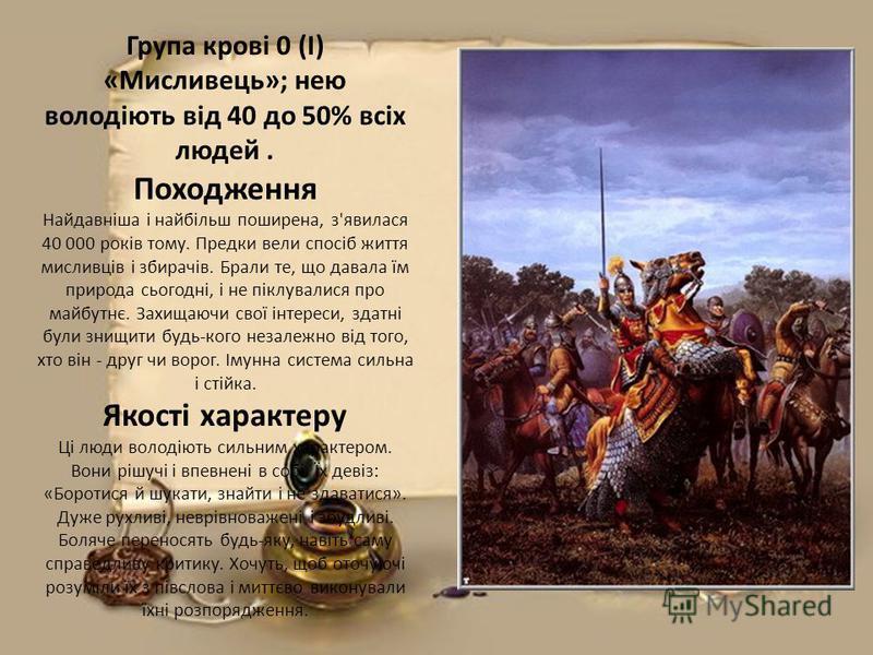 Група крові 0 (I) «Мисливець»; нею володіють від 40 до 50% всіх людей. Походження Найдавніша і найбільш поширена, з'явилася 40 000 років тому. Предки вели спосіб життя мисливців і збирачів. Брали те, що давала їм природа сьогодні, і не піклувалися пр