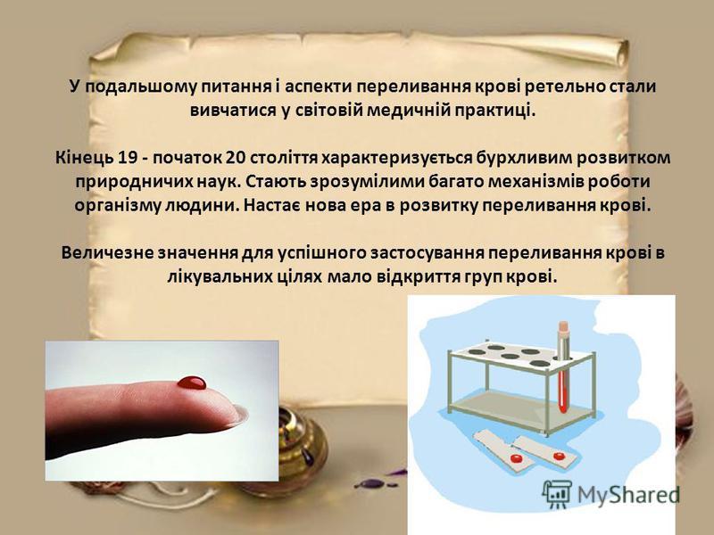 У подальшому питання і аспекти переливання крові ретельно стали вивчатися у світовій медичній практиці. Кінець 19 - початок 20 століття характеризується бурхливим розвитком природничих наук. Стають зрозумілими багато механізмів роботи організму людин