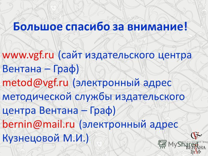 Большое спасибо за внимание! www.vgf.ru (сайт издательского центра Вентана – Граф) metod@vgf.ru (электронный адрес методической службы издательского центра Вентана – Граф) bernin@mail.ru (электронный адрес Кузнецовой М.И.)