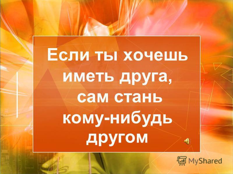 Если ты хочешь иметь друга, сам стань кому-нибудь другом