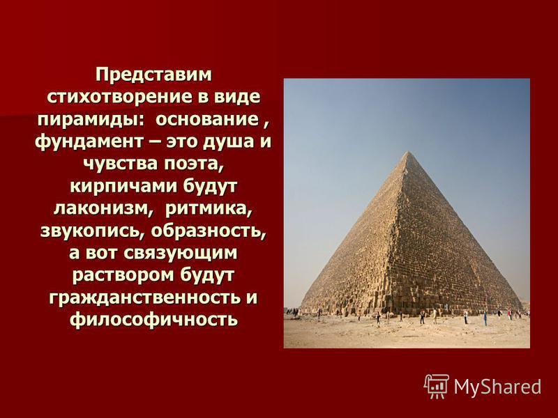 Представим стихотворение в виде пирамиды: основание, фундамент – это душа и чувства поэта, кирпичами будут лаконизм, ритмика, звукопись, образность, а вот связующим раствором будут гражданственность и философичность