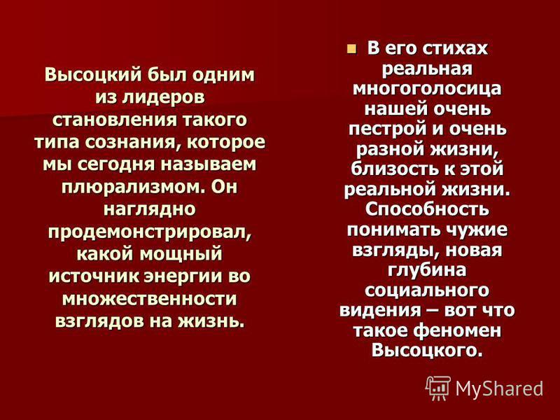 Высоцкий был одним из лидеров становления такого типа сознания, которое мы сегодня называем плюрализмом. Он наглядно продемонстрировал, какой мощный источник энергии во множественности взглядов на жизнь. В его стихах реальная многоголосица нашей очен