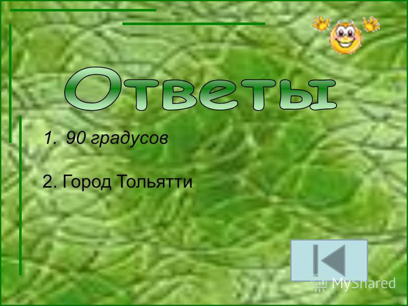 1.90 градусов 2. Город Тольятти