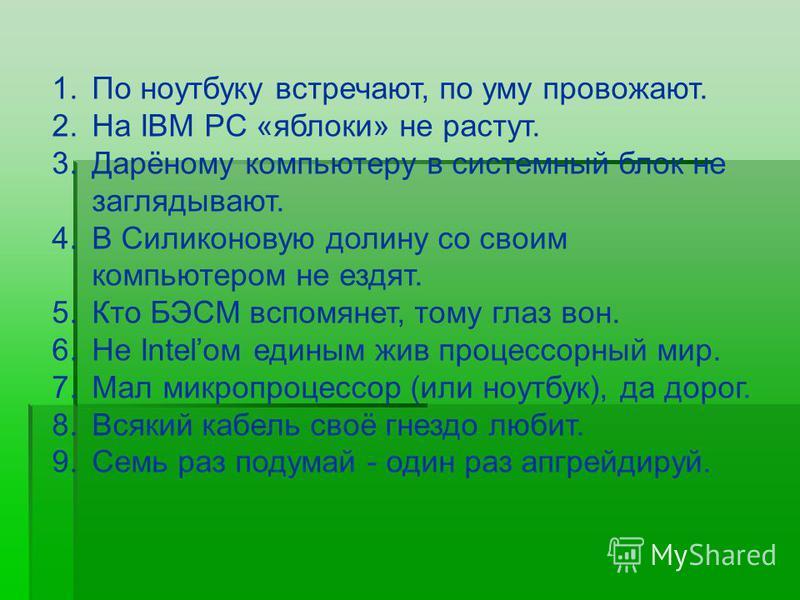1. По ноутбуку встречают, по уму провожают. 2. На IBM PC «яблоки» не растут. 3.Дарёному компьютеру в системный блок не заглядывают. 4. В Силиконовую долину со своим компьютером не ездят. 5. Кто БЭСМ вспомянет, тому глаз вон. 6. Не Intelом единым жив