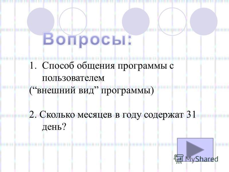 1. Способ общения программы с пользователем (внешний вид программы) 2. Сколько месяцев в году содержат 31 день?