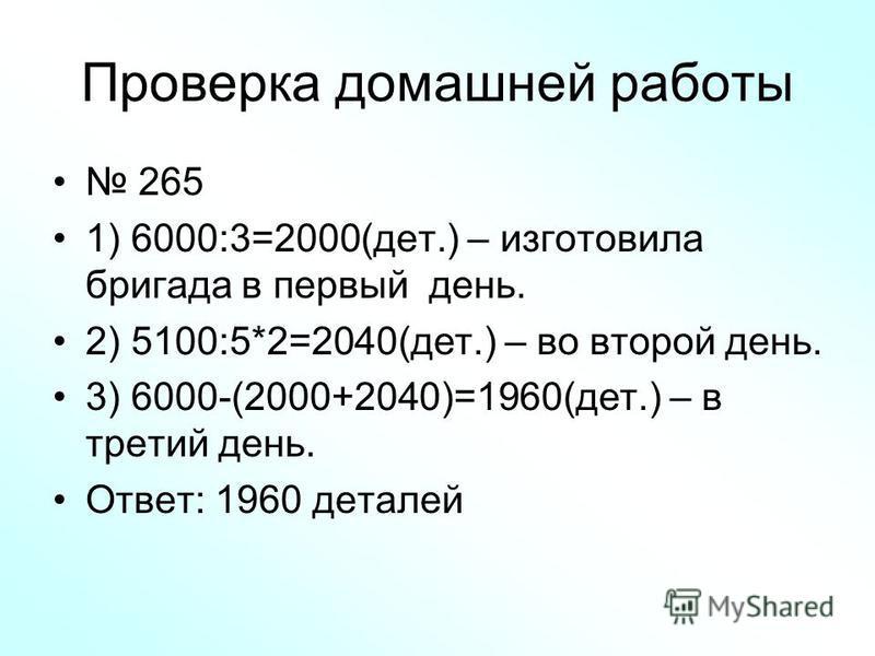 Проверка домашней работы 265 1) 6000:3=2000(дет.) – изготовила бригада в первый день. 2) 5100:5*2=2040(дет.) – во второй день. 3) 6000-(2000+2040)=1960(дет.) – в третий день. Ответ: 1960 деталей