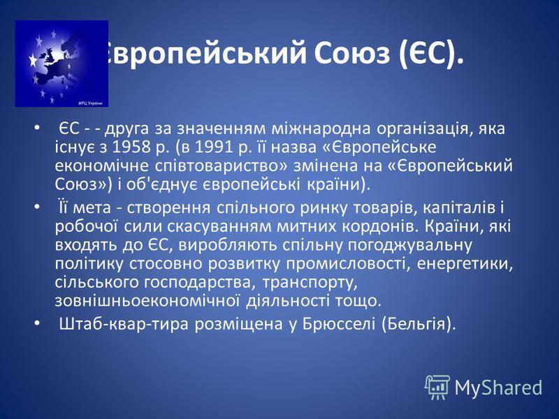 Європейський Союз (ЄС). ЄС - - друга за значенням міжнародна організація, яка існує з 1958 р. (в 1991 р. її назва «Європейське економічне співтовариство» змінена на «Європейський Союз») і об'єднує європейські країни). Її мета - створення спільного ри