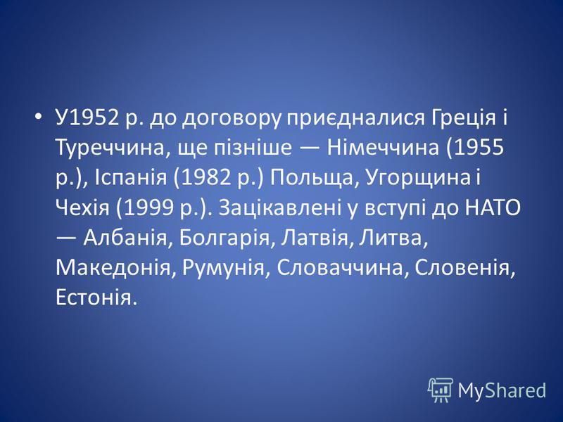 У1952 р. до договору приєдналися Греція і Туреччина, ще пізніше Німеччина (1955 р.), Іспанія (1982 р.) Польща, Угорщина і Чехія (1999 р.). Зацікавлені у вступі до НАТО Албанія, Болгарія, Латвія, Литва, Македонія, Румунія, Словаччина, Словенія, Естоні