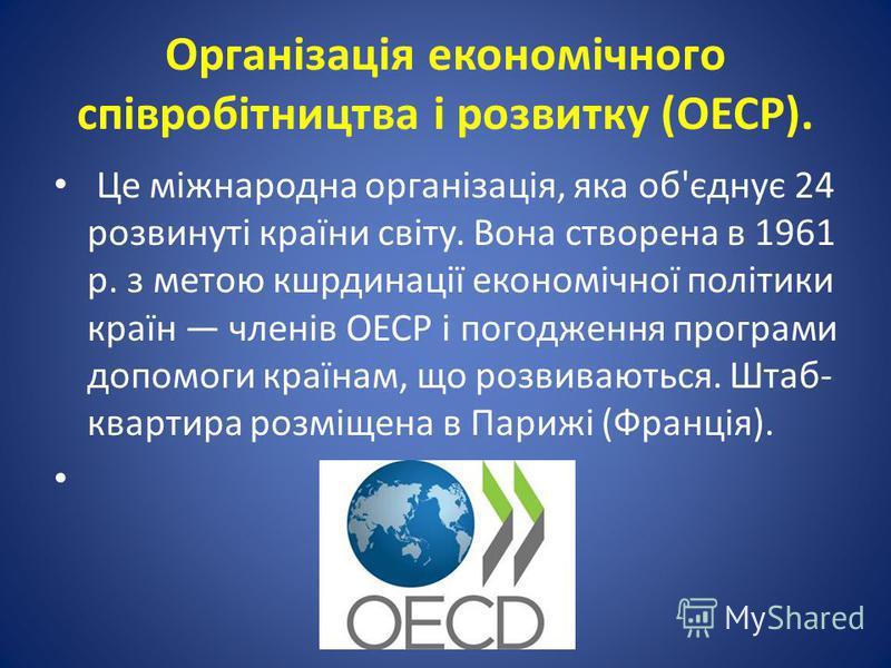 Організація економічного співробітництва і розвитку (ОЕСР). Це міжнародна організація, яка об'єднує 24 розвинуті країни світу. Вона створена в 1961 р. з метою кшрдинації економічної політики країн членів ОЕСР і погодження програми допомоги країнам, щ