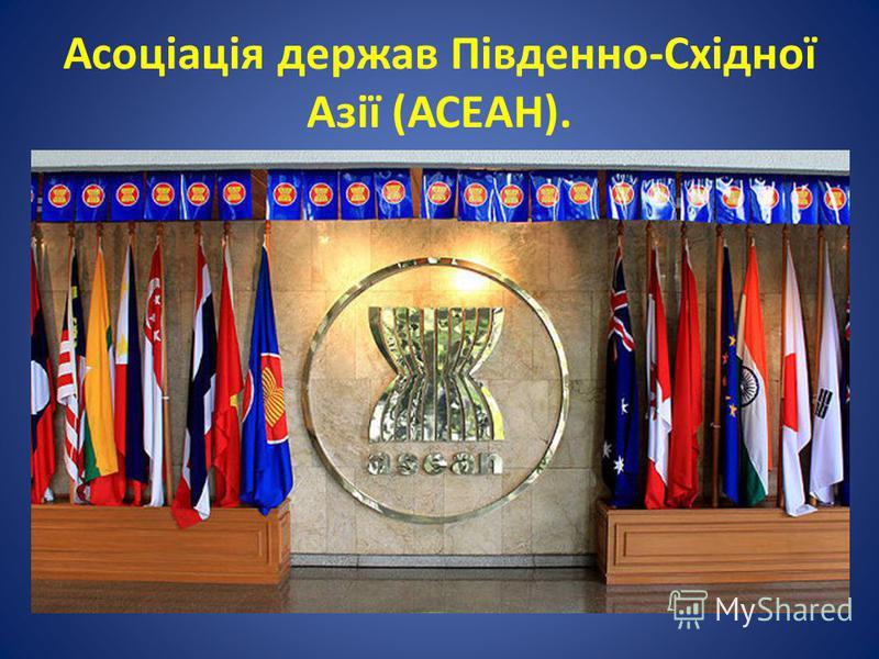 Асоціація держав Південно-Східної Азії (АСЕАН).