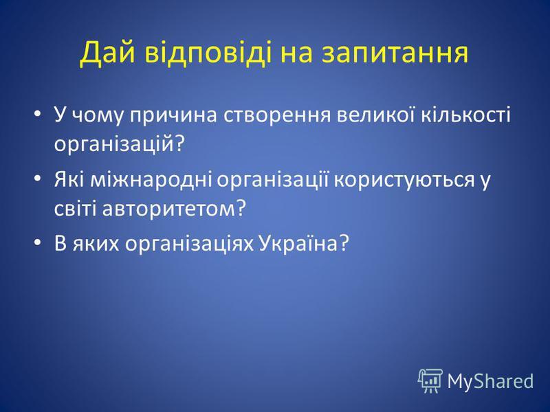 Дай відповіді на запитання У чому причина створення великої кількості організацій? Які міжнародні організації користуються у світі авторитетом? В яких організаціях Україна?