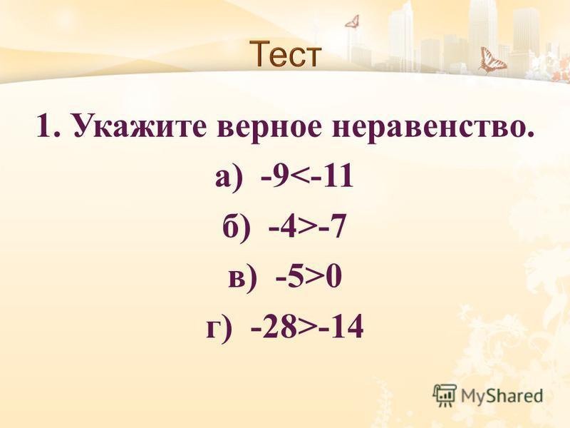 1. Укажите верное неравенство. а ) -9<-11 б ) -4>-7 в ) -5>0 г ) -28>-14