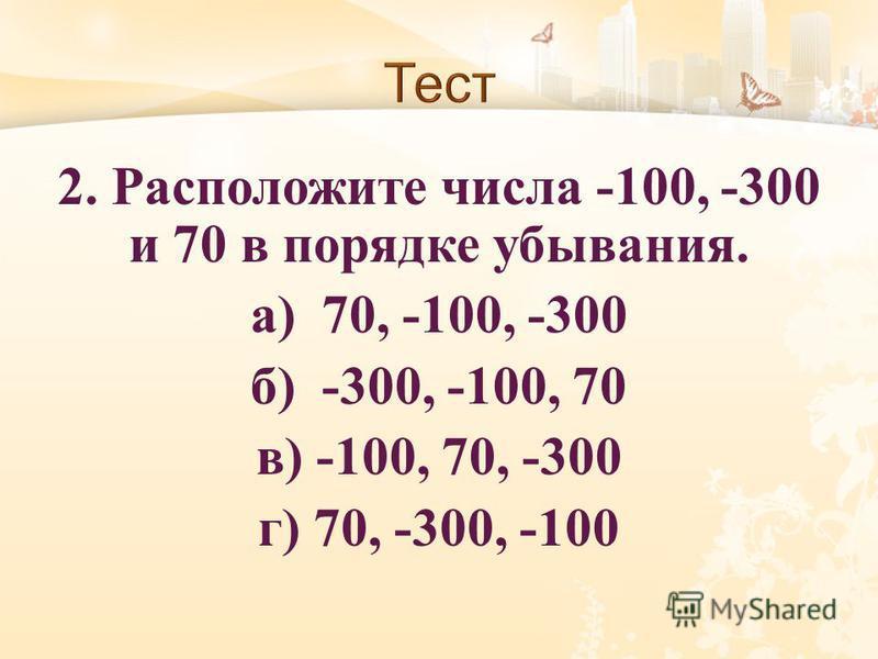 2. Расположите числа -100, -300 и 70 в порядке убывания. а ) 70, -100, -300 б ) -300, -100, 70 в ) -100, 70, -300 г ) 70, -300, -100