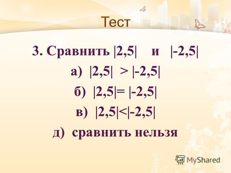 3. Сравнить |2,5| и |-2,5| а ) |2,5| > |-2,5| б ) |2,5|= |-2,5| в ) |2,5|<|-2,5| д ) сравнить нельзя