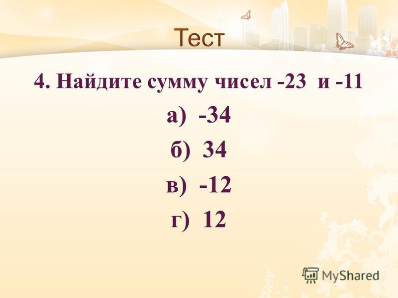 4. Найдите сумму чисел -23 и -11 а ) -34 б ) 34 в ) -12 г ) 12