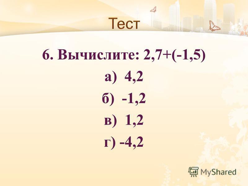 6. Вычислите : 2,7+(-1,5) а ) 4,2 б ) -1,2 в ) 1,2 г ) -4,2