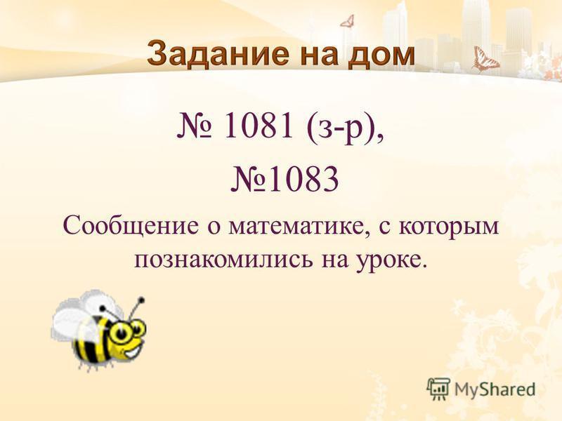 1081 ( з - р ), 1083 Сообщение о математике, с которым познакомились на уроке.