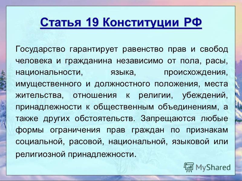 Статья 19 Конституции РФ Государство гарантирует равенство прав и свобод человека и гражданина независимо от пола, расы, национальности, языка, происхождения, имущественного и должностного положения, места жительства, отношения к религии, убеждений,