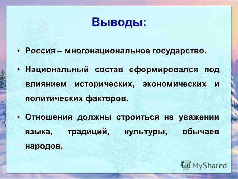Выводы: Россия – многонациональное государство. Национальный состав сформировался под влиянием исторических, экономических и политических факторов. Отношения должны строиться на уважении языка, традиций, культуры, обычаев народов.