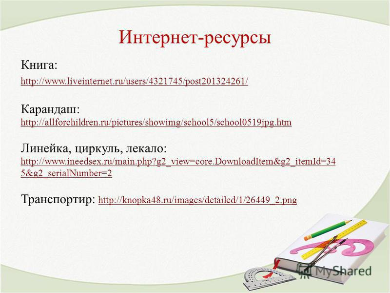 Интернет-ресурсы Книга: http://www.liveinternet.ru/users/4321745/post201324261/ Карандаш: http://allforchildren.ru/pictures/showimg/school5/school0519jpg.htm http://allforchildren.ru/pictures/showimg/school5/school0519jpg.htm Линейка, циркуль, лекало