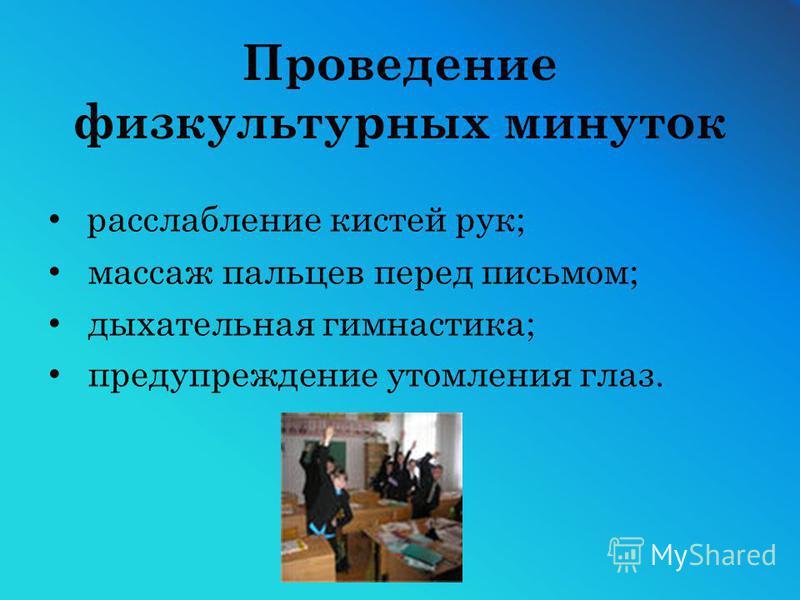 Проведение физкультурных минуток расслабление кистей рук; массаж пальцев перед письмом; дыхательная гимнастика; предупреждение утомления глаз.