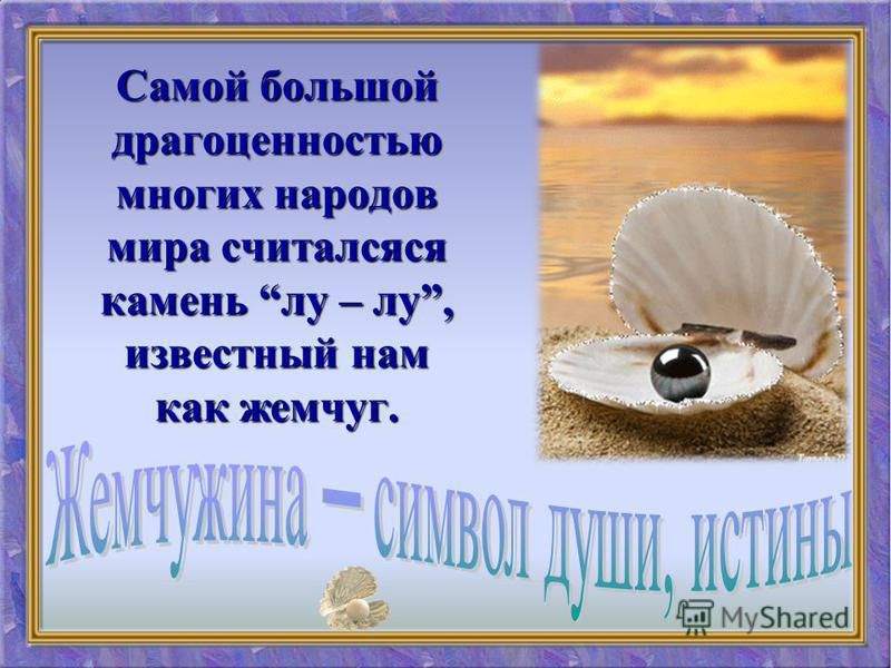 Самой большой драгоценностью многих народов мира считалсяся камень лу – лу, известный нам как жемчуг.