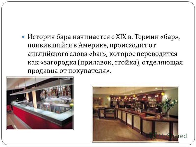 История бара начинается с XIX в. Термин « бар », появившийся в Америке, происходит от английского слова «bar», которое переводится как « загородка ( прилавок, стойка ), отделяющая продавца от покупателя ».