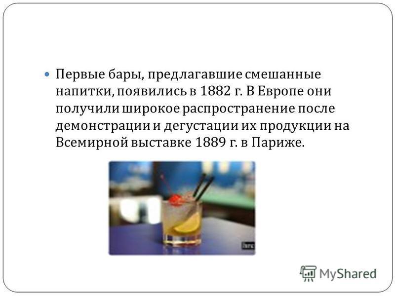 Первые бары, предлагавшие смешанные напитки, появились в 1882 г. В Европе они получили широкое распространение после демонстрации и дегустации их продукции на Всемирной выставке 1889 г. в Париже.