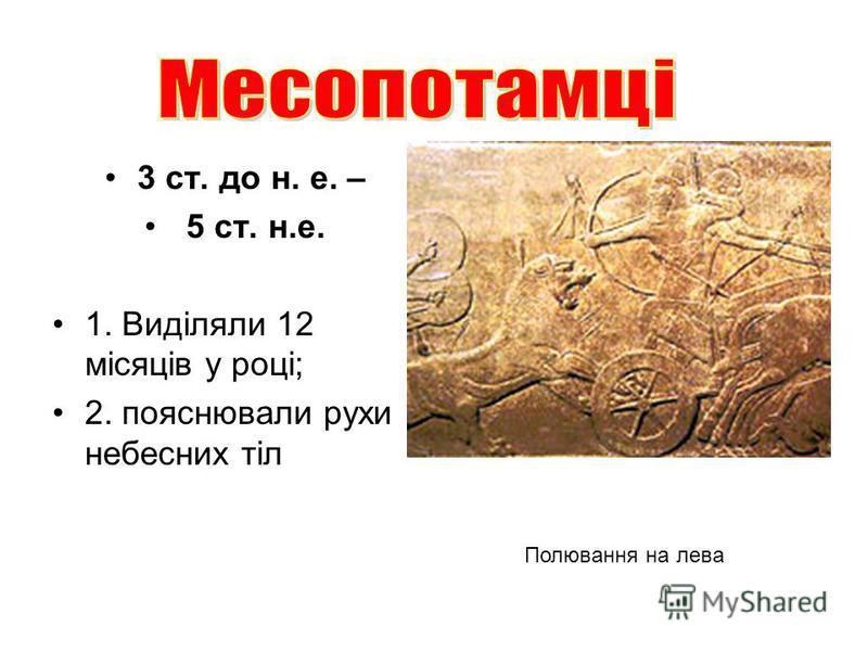 3 ст. до н. е. – 5 ст. н.е. 1. Виділяли 12 місяців у році; 2. пояснювали рухи небесних тіл Полювання на лева