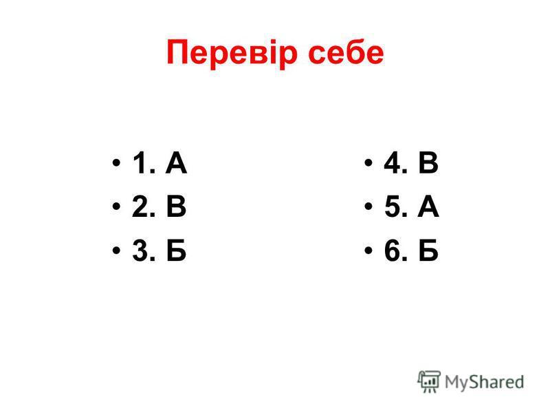 Перевір себе 1. А 2. В 3. Б 4. В 5. А 6. Б