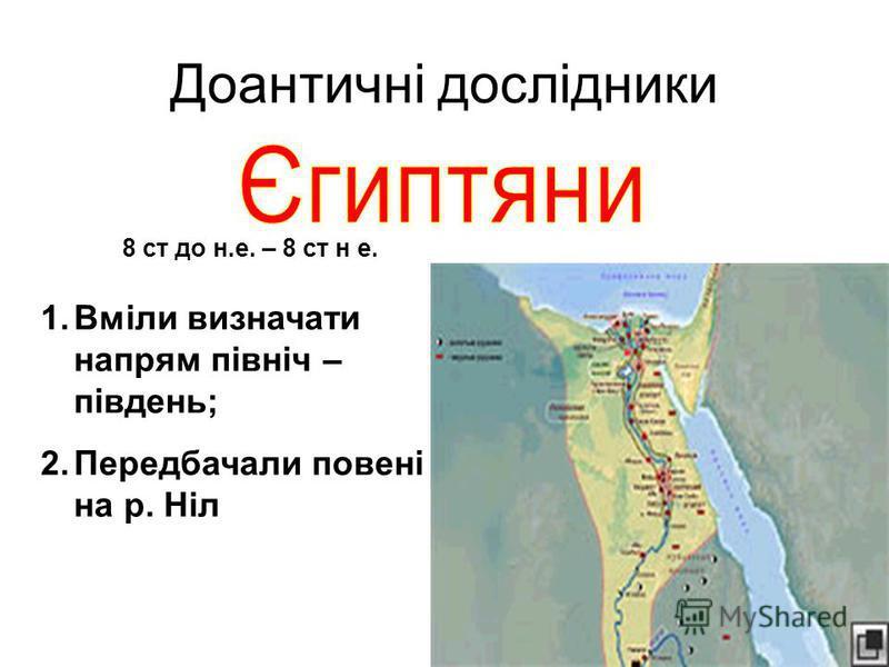 Доантичні дослідники 1.Вміли визначати напрям північ – південь; 2.Передбачали повені на р. Ніл 8 ст до н.е. – 8 ст н е.
