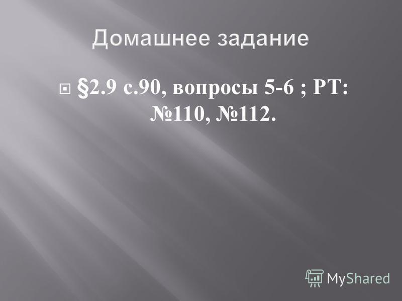 §2.9 с.90, вопросы 5-6 ; РТ : 110, 112.