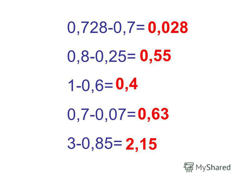 0,728-0,7= 0,8-0,25= 1-0,6= 0,7-0,07= 3-0,85= 0,028 0,55 0,4 0,63 2,15