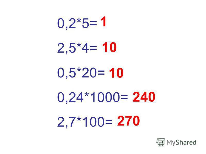 0,2*5= 2,5*4= 0,5*20= 0,24*1000= 2,7*100= 1 10 240 270