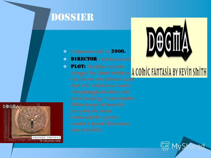 dossier Dogma was set in 2 000. Director – Kevin Smith Plot: The film tells the story of the latest battle in the eternal war between Good and Evil which has come to New Jersey in the late, late 20th Century. Two renegade fallen angels attempt to jer