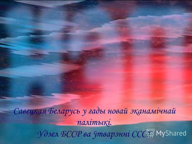 Савецкая Беларусь у гады новай эканамічнай палітыкі. Удзел БССР ва ўтварэнні СССР