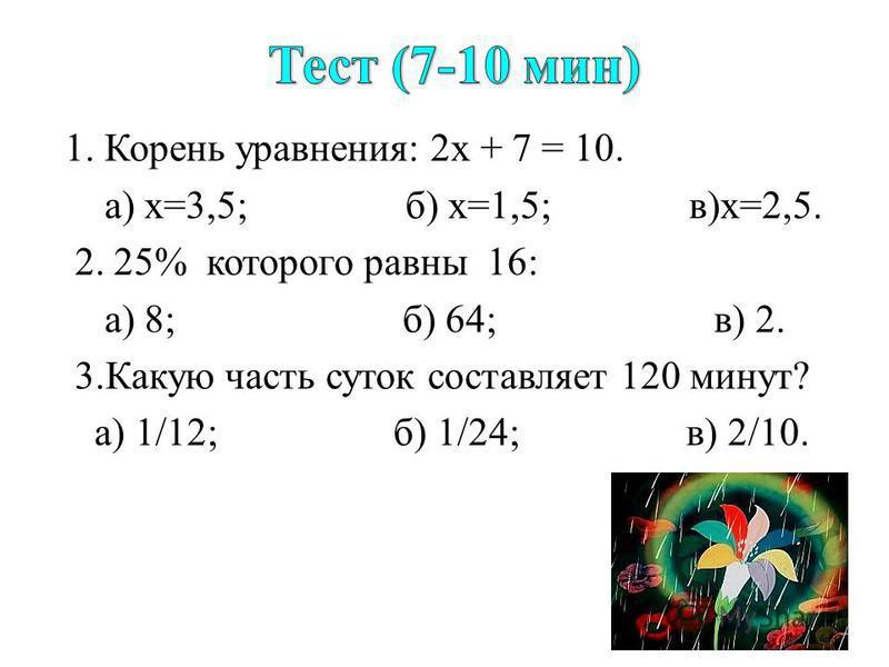 1. Корень уравнения: 2 х + 7 = 10. а) х=3,5; б) х=1,5; в)х=2,5. 2. 25% которого равны 16: а) 8; б) 64; в) 2. 3. Какую часть суток составляет 120 минут? а) 1/12; б) 1/24; в) 2/10.