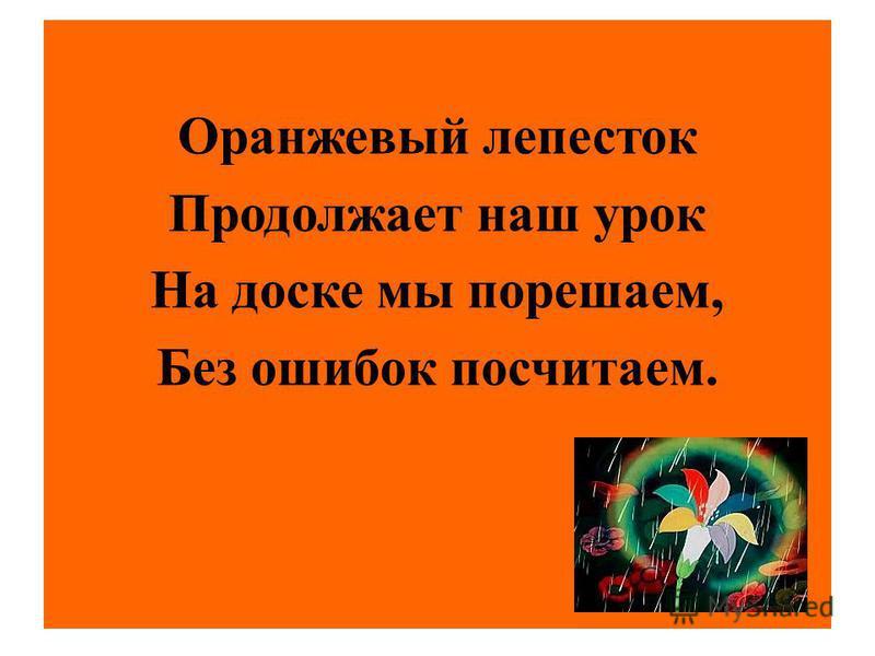 Оранжевый лепесток Продолжает наш урок На доске мы порешаем, Без ошибок посчитаем.
