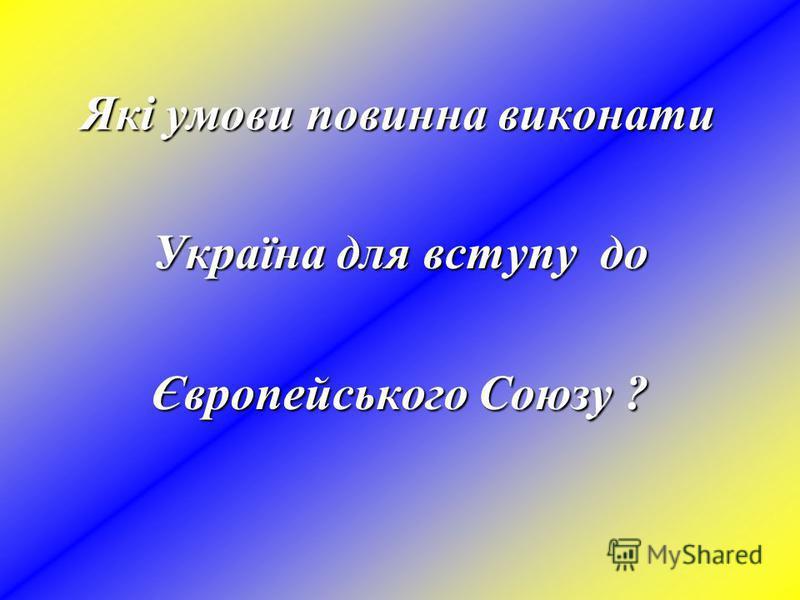 Які умови повинна виконати Україна для вступу до Європейського Союзу ?