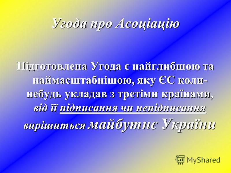 Угода про Асоціацію Підготовлена Угода є найглибшою та наймасштабнішою, яку ЄС коли- небудь укладав з третіми країнами, від її підписання чи непідписання вирішиться майбутнє України