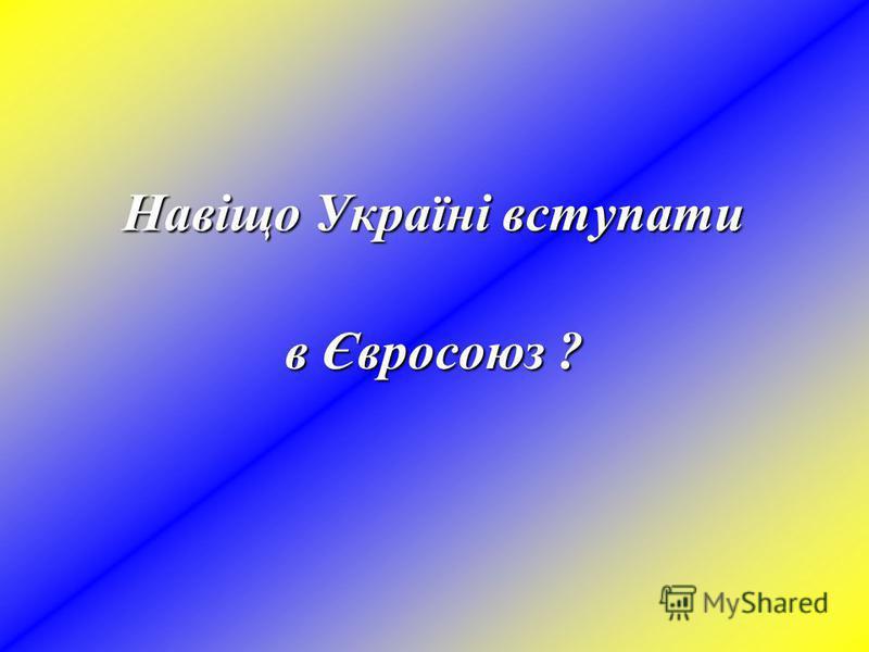 Навіщо Україні вступати в Євросоюз ?