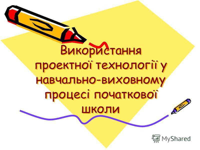 Використання проектної технології у навчально-виховному процесі початкової школи