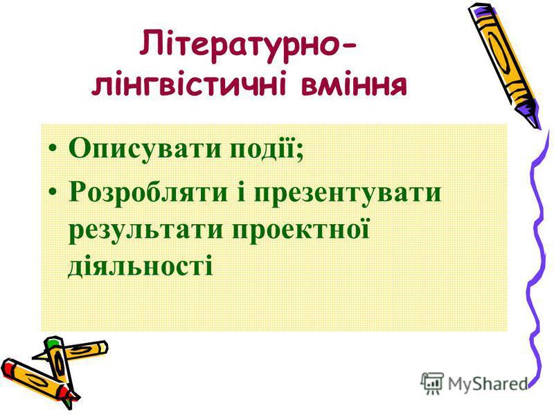 Літературно- лінгвістичні вміння Описувати події; Розробляти і презентувати результати проектної діяльності