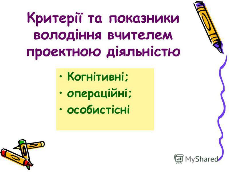Критерії та показники володіння вчителем проектною діяльністю Когнітивні; операційні; особистісні