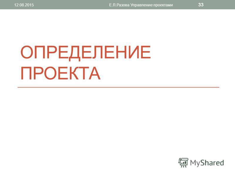 ОПРЕДЕЛЕНИЕ ПРОЕКТА 12.08.2015Е.Л.Разова Управление проектами 33