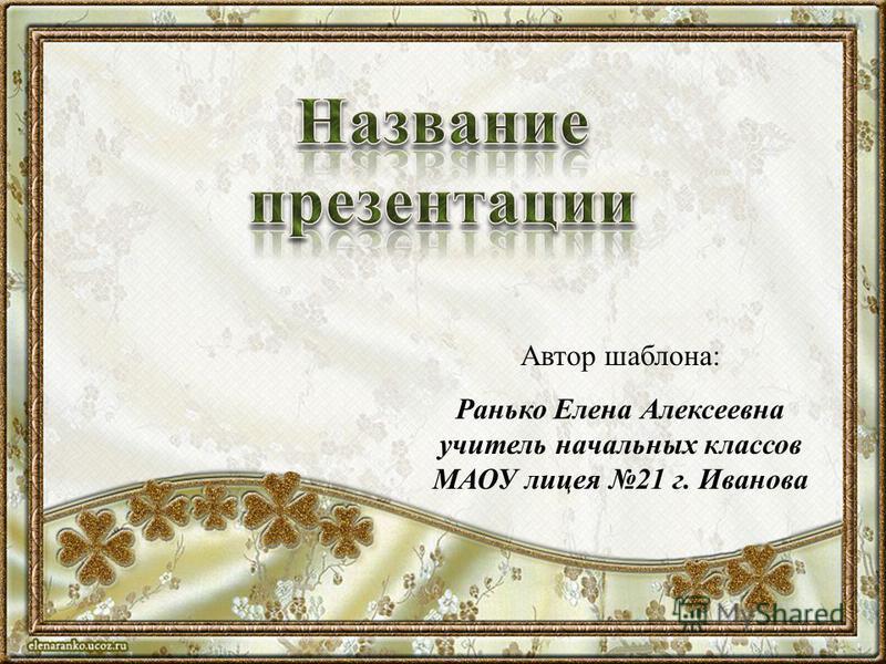 Автор шаблона: Ранько Елена Алексеевна учитель начальных классов МАОУ лицея 21 г. Иванова