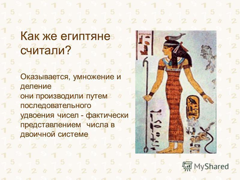 Как же египтяне считали? Оказывается, умножение и деление они производили путем последовательного удвоения чисел - фактически представлением числа в двоичной системе