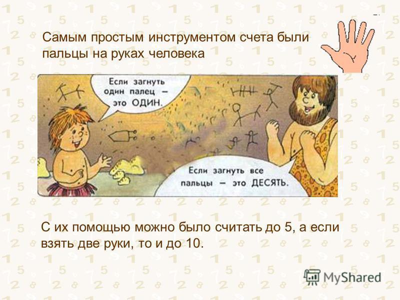 Самым простым инструментом счета были пальцы на руках человека С их помощью можно было считать до 5, а если взять две руки, то и до 10.